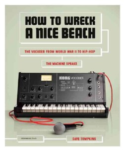 How to Wreck a Nice Beach: The Vocoder from World War II to Hip-Hop: The Machine Speaks (Paperback)
