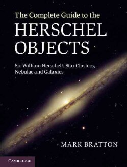 The Complete Guide to the Herschel Objects: Sir William Herschel's Star Clusters, Nebulae and Galaxies (Hardcover)