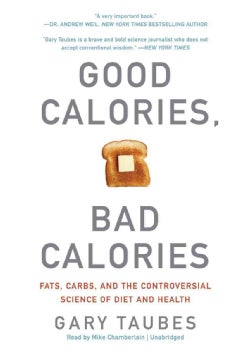 Good Calories, Bad Calories: Fats, Carbs, and the Controversial Science of Diet and Health (CD-Audio)
