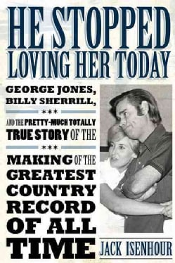 He Stopped Loving Her Today: George Jones, Billy Sherrill, and the Pretty-Much Totally True Story of the Making o... (Hardcover)
