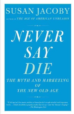 Never Say Die: The Myth and Marketing of the New Old Age (Paperback)
