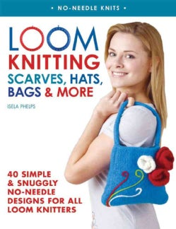 Loom Knitting Scarves, Hats, Bags & More: 41 Simple and Snuggly No-Needle Designs for All Loom Knitters (Paperback)