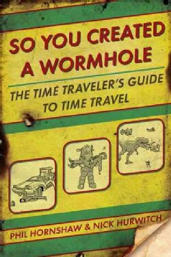 So You Created A Wormhole: A Time Traveler's Guide to Time Travel (Paperback)