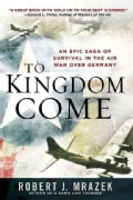 To Kingdom Come: An Epic Saga of Survival in the Air War over Germany (Paperback)