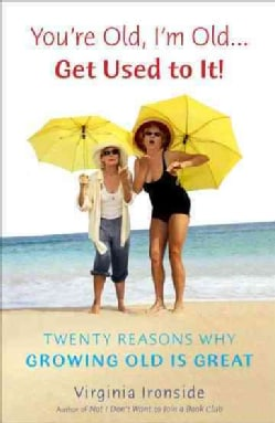 You're Old, I'm Old--Get Used to It!: Twenty Reasons Why Growing Old Is Great (Paperback)