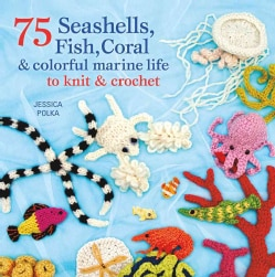 75 Seashells, Fish, Coral & Colorful Marine Life to Knit & Crochet (Paperback)