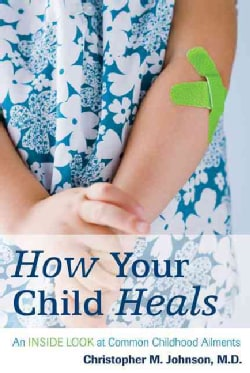 How Your Child Heals: An Inside Look at Common Childhood Ailments (Paperback)