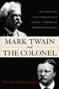 Mark Twain and the Colonel: Samuel L. Clemens, Theodore Roosevelt, and the Arrival of a New Century (Hardcover)