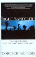 The Night Wanderers: Uganda's Children and the Lord's Resistance Army (Paperback)