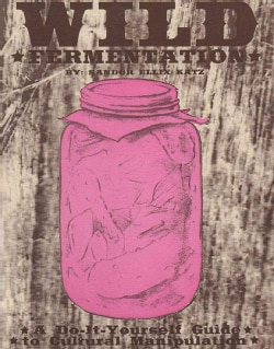 Wild Fermentation: A Do-it-Yourself Guide to Cultural Manipulation (Paperback)