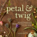 Petal & Twig: Seasonal Bouquets With Blossoms, Branches, and Grasses from Your Garden (Hardcover)