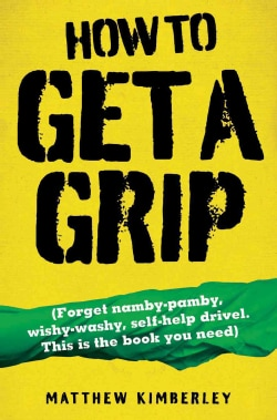 How to Get a Grip: Forget Namby-Pamby, Wishy-Washy, Self-Help Drivel. This Is the Book You Need (Paperback)