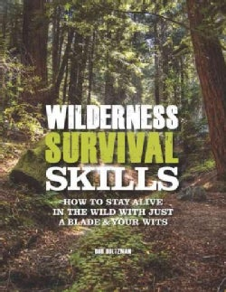 Wilderness Survival Skills: How to Stay Alive in the Wild With Just a Blade & Your Wits (Hardcover)