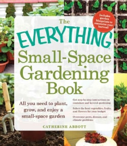 The Everything Small-Space Gardening Book: All You Need to Plant, Grow, and Enjoy a Small-space Garden (Paperback)