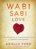 Wabi Sabi Love: The Ancient Art of Finding Perfect Love in Imperfect Relationships (Hardcover)