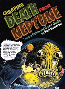Creeping Death from Neptune: Horror and Science Fiction Comics by Basil Wolverton (Hardcover)