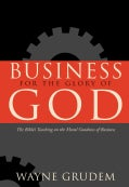 Business for the Glory of God: The Bible's Teaching on the Moral Goodness of Business (Hardcover)