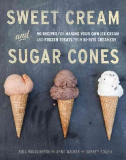 Sweet Cream and Sugar Cones: 90 Recipes for Making Your Own Ice Cream and Frozen Treats from Bi-Rite Creamery (Hardcover)