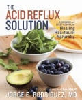 The Acid Reflux Solution: A Cookbook and Lifestyle Guide for Healing Heartburn Naturally (Paperback)