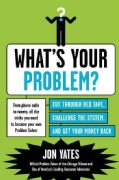 What's Your Problem?: Cut Through Red Tape, Challenge the System, and Get Your Money Back (Paperback)