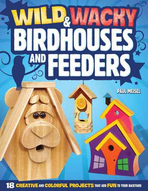 Wild & Wacky Birdhouses and Feeders: 18 Creative and Colorful Projects That Add Fun to Your Backyard (Paperback)