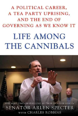 Life Among the Cannibals: A Political Career, a Tea Party Uprising, and the End of Governing As We Know It (Hardcover)