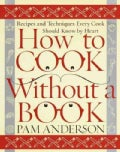 How to Cook Without a Book: Recipes and Techniques Every Cook Should Know by Heart (Hardcover)