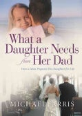 What a Daughter Needs from Her Dad: How a Man Prepares His Daughter for Life (Paperback)