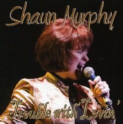 SHAUN MURPHY - TROUBLE WITH LOVIN'