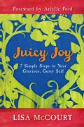 Juicy Joy: 7 Simple Steps to Your Glorious, Gutsy Self (Paperback)