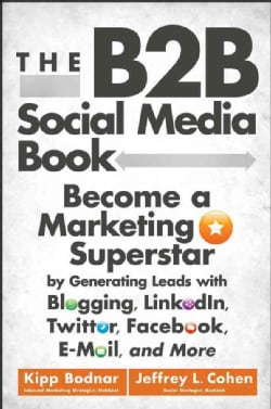 The B2B Social Media Book: Become a Marketing Superstar by Generating Leads with Blogging, LinkedIn, Twitter, Fac... (Hardcover)