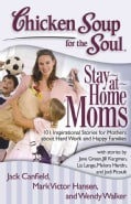 Chicken Soup for the Soul: Stay-At-Home Moms: 101 Inspirational Stories for Mothers About Hard Work and Happy Fam... (Paperback)