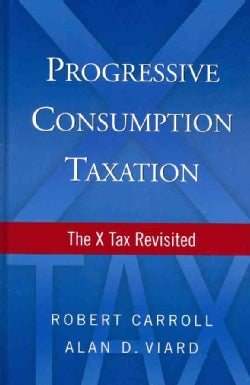 Progressive Consumption Taxation: The X Tax Revisited (Hardcover)