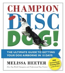 Champion Disc Dog!: The Ultimate Guide to Getting Your Dog Airborne in 18 Days