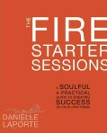 The Fire Starter Sessions: A Soulful + Practical Guide to Creating Success on Your Own Terms (Hardcover)
