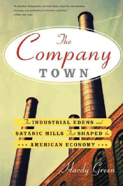 The Company Town: The Industrial Edens and Satanic Mills That Shaped the American Economy (Paperback)