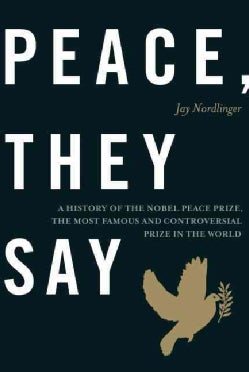 Peace, They Say: A History of the Nobel Peace Prize, the Most Famous and Controversial Prize in the World (Hardcover)