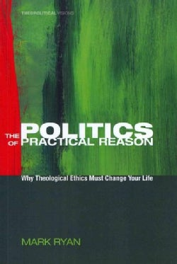 The Politics of Practical Reason: Why Theological Ethics Must Change Your Life (Paperback)