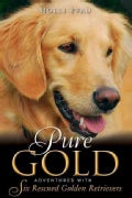 Pure Gold: Adventures With Six Rescued Golden Retrievers (Hardcover)
