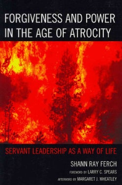 Forgiveness and Power in the Age of Atrocity: Servant Leadership As a Way of Life (Paperback)