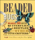 Beaded Bugs: Make 30 Moths, Butterflies, Beetles, and Other Cute Critters (Paperback)