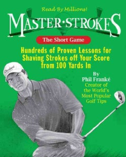 Master Strokes: the Short Game: Hundreds of Proven Lessons for Shaving Strokes Off Your Score from 100 Yards In (Paperback)