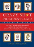 Crazy Sh*t Presidents Said: The Most Surprising, Shocking, and Stupid Statements from George Washington to Barack... (Paperback)