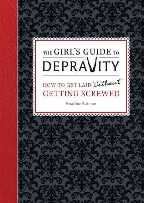 The Girl's Guide to Depravity: How to Get Laid Without Getting Screwed (Paperback)