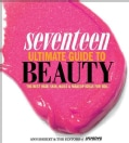 Seventeen Ultimate Guide to Beauty: The Best Hair, Skin, Nails & Makeup Ideas for You (Paperback)