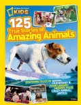 125 True Stories of Amazing Animals: Inspiring Tales of Animal Friendship & Four-Legged Heroes, Plus Crazy Animal... (Hardcover)