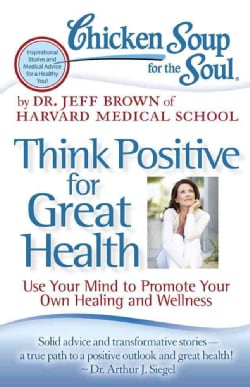 Chicken Soup for the Soul Think Positive for Great Health: Use Your Mind to Promote Your Own Healing and Wellness (Paperback)