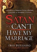 Satan, You Can't Have My Marriage: The Spiritual Warfare Guide for Dating, Engaged and Married Couples (Paperback)