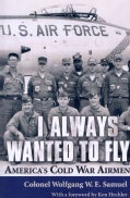 I Always Wanted to Fly: America's Cold War Airmen (Paperback)