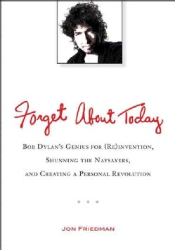 Forget About Today: Bob Dylan's Genius for (Re)invention, Shunning the Naysayers, and Creating a Personal Revolution (Paperback)